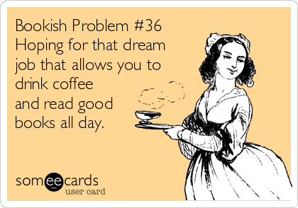 bookish-problem-36-hoping-for-that-dream-job-that-allows-you-to-drink-coffee-and-read-good-books-all-day-c59a7